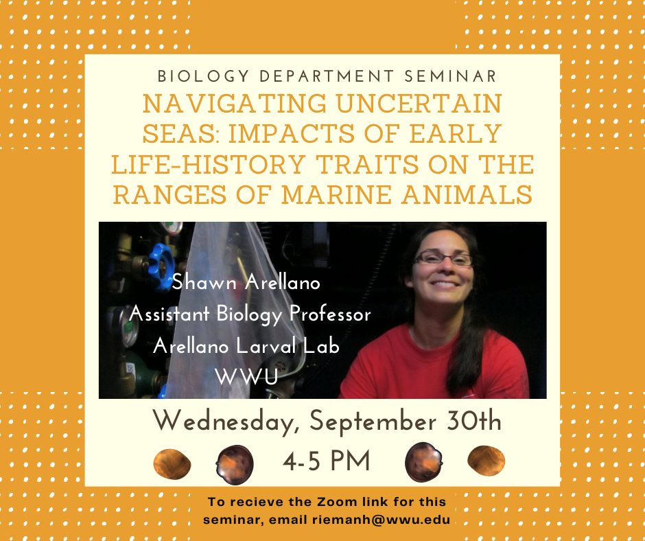 "Next Wednesday (9/30) WWU Professor, Shawn Arellano, will be presenting the talk ""Navigating uncertain seas: Impacts of early life-history traits on the ranges of marine animals"". For more information on Shawn's research, go to: https://wp.wwu.edu/arellanolab/  Anyone interested in attending the seminar can email riemanh@wwu.edu for the Zoom link."